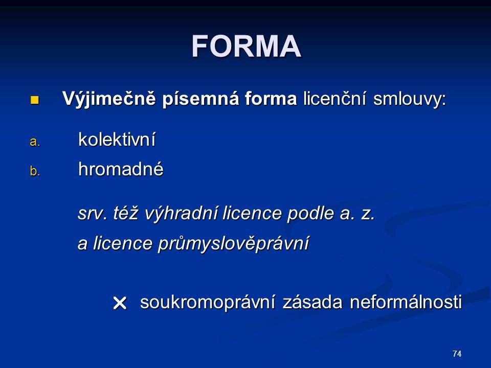 74 FORMA Výjimečně písemná forma licenční smlouvy: Výjimečně písemná forma licenční smlouvy: a. kolektivní b. hromadné srv. též výhradní licence podle