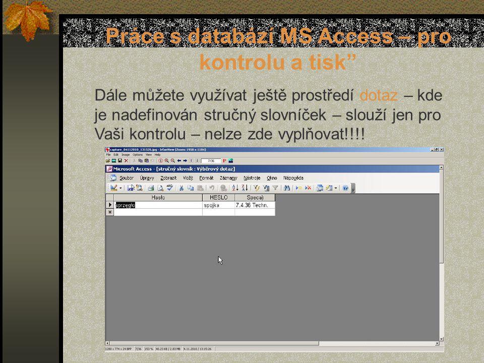 Práce s databází MS Access – pro kontrolu a tisk Dále můžete využívat ještě prostředí dotaz – kde je nadefinován stručný slovníček – slouží jen pro Vaši kontrolu – nelze zde vyplňovat!!!!