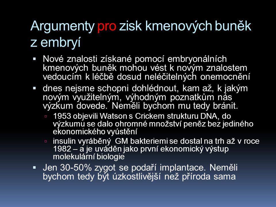 Argumenty pro zisk kmenových buněk z embryí  Nové znalosti získané pomocí embryonálních kmenových buněk mohou vést k novým znalostem vedoucím k léčbě