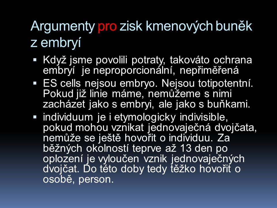 Argumenty pro zisk kmenových buněk z embryí  Když jsme povolili potraty, takováto ochrana embryí je neproporcionální, nepřiměřená  ES cells nejsou e