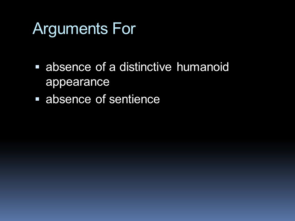 Arguments For  absence of a distinctive humanoid appearance  absence of sentience