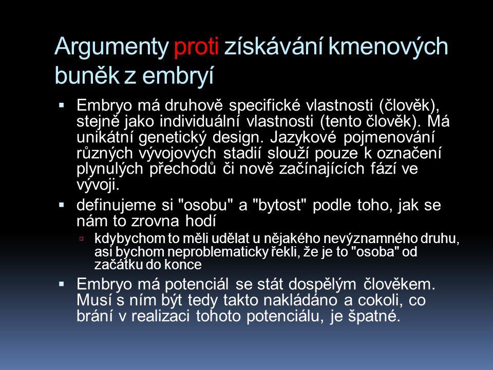 Argumenty proti získávání kmenových buněk z embryí  Embryo má druhově specifické vlastnosti (člověk), stejně jako individuální vlastnosti (tento člov