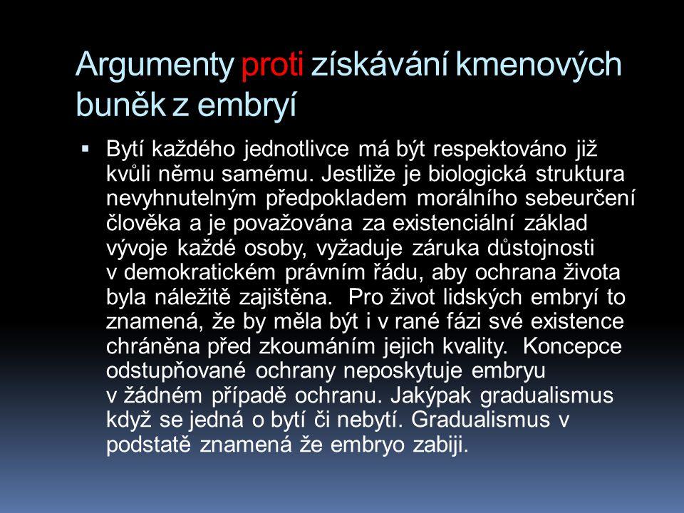 Argumenty proti získávání kmenových buněk z embryí  Bytí každého jednotlivce má být respektováno již kvůli němu samému. Jestliže je biologická strukt