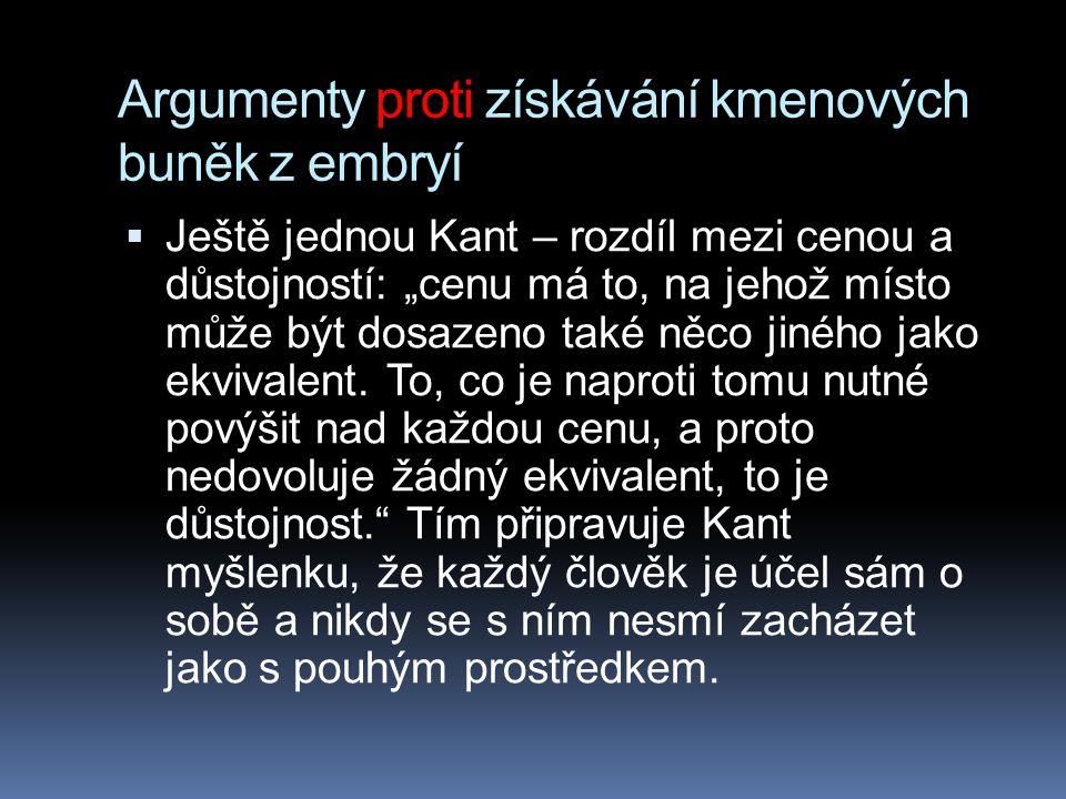 """Argumenty proti získávání kmenových buněk z embryí  Ještě jednou Kant – rozdíl mezi cenou a důstojností: """"cenu má to, na jehož místo může být dosazen"""