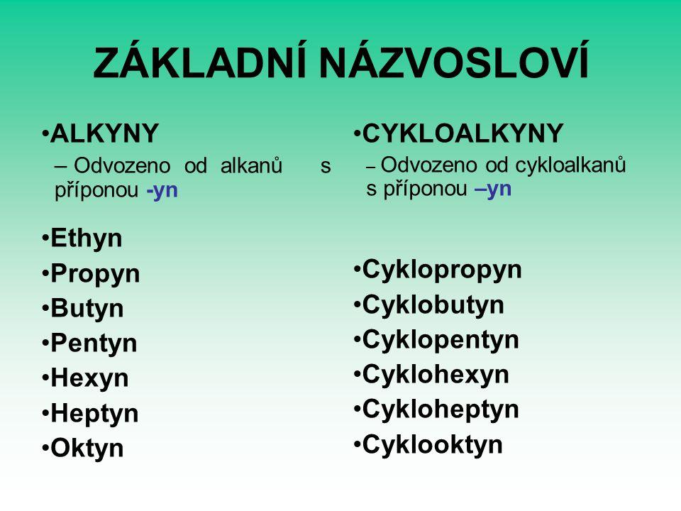 ZÁKLADNÍ NÁZVOSLOVÍ ALKYNY – Odvozeno od alkanů s příponou -yn Ethyn Propyn Butyn Pentyn Hexyn Heptyn Oktyn CYKLOALKYNY – Odvozeno od cykloalkanů s příponou –yn Cyklopropyn Cyklobutyn Cyklopentyn Cyklohexyn Cykloheptyn Cyklooktyn