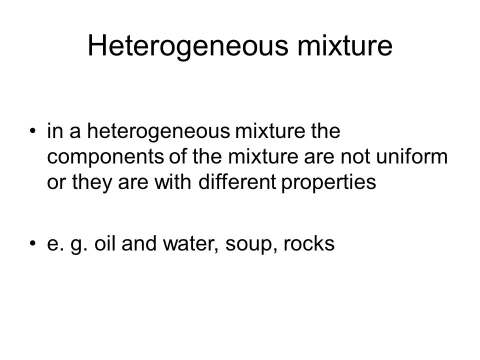 Heterogeneous mixture in a heterogeneous mixture the components of the mixture are not uniform or they are with different properties e. g. oil and wat