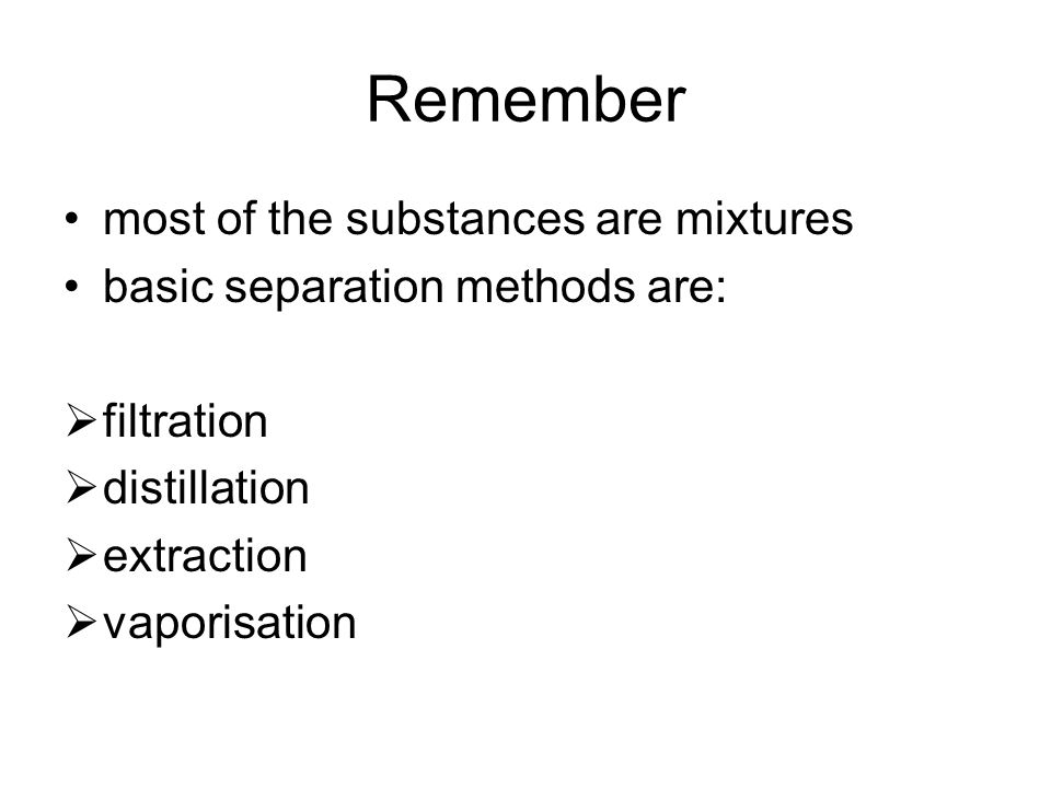 Remember most of the substances are mixtures basic separation methods are:  filtration  distillation  extraction  vaporisation