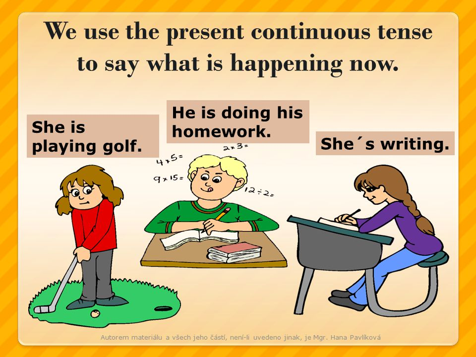 She is playing golf. He is doing his homework. She´s writing.