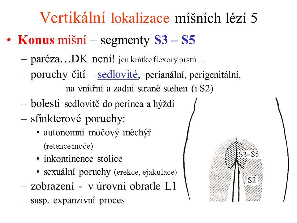 Vertikální lokalizace míšních lézí 6 Kauda (cauda equina) – kořeny L3 – S5 –parézy asymetrické (podle postižených kořenů), periferní - atrofie svalové, areflexie, hypotonie –poruchy čití kořenové – asymetrické hypestesie perianálně, perigenitálně, i hemi-, menší rozsah –kořenové bolesti –sfinkterové poruchy akutní retence moče, ev.