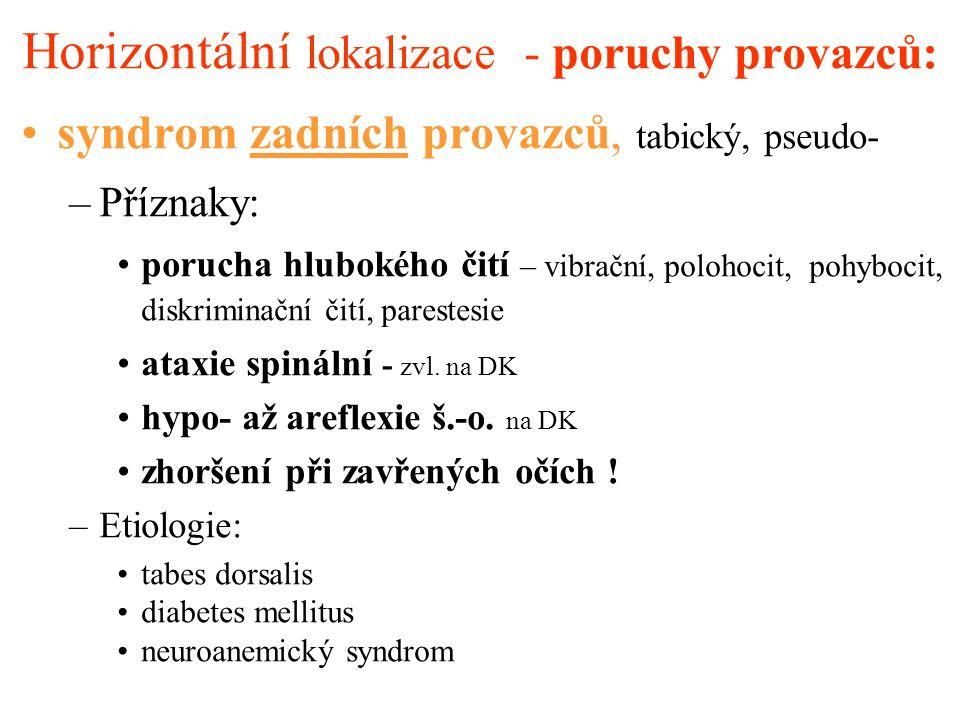 Horizontální lokalizace - poruchy provazců: syndrom postranních provazců, spastický: –Příznaky: spastická paraparéza DK mozečkové příznaky –Etiologie: degenerativní onemocnění (spastická spinální paraplegie …) kombinace léze zadních a postranních provazců sy spasticko- ataktický –Etiologie: neuroanemický sy degenerativní onemocnění (spinocerebelární ataxie - Friedreichova choroba …)