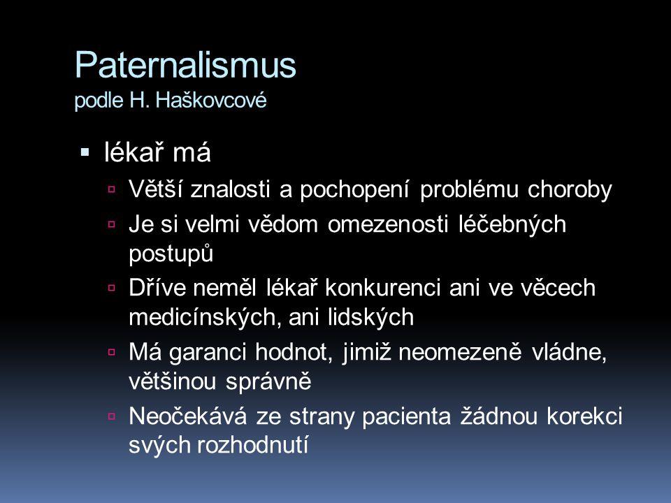 Paternalismus podle H. Haškovcové  lékař má  Větší znalosti a pochopení problému choroby  Je si velmi vědom omezenosti léčebných postupů  Dříve ne