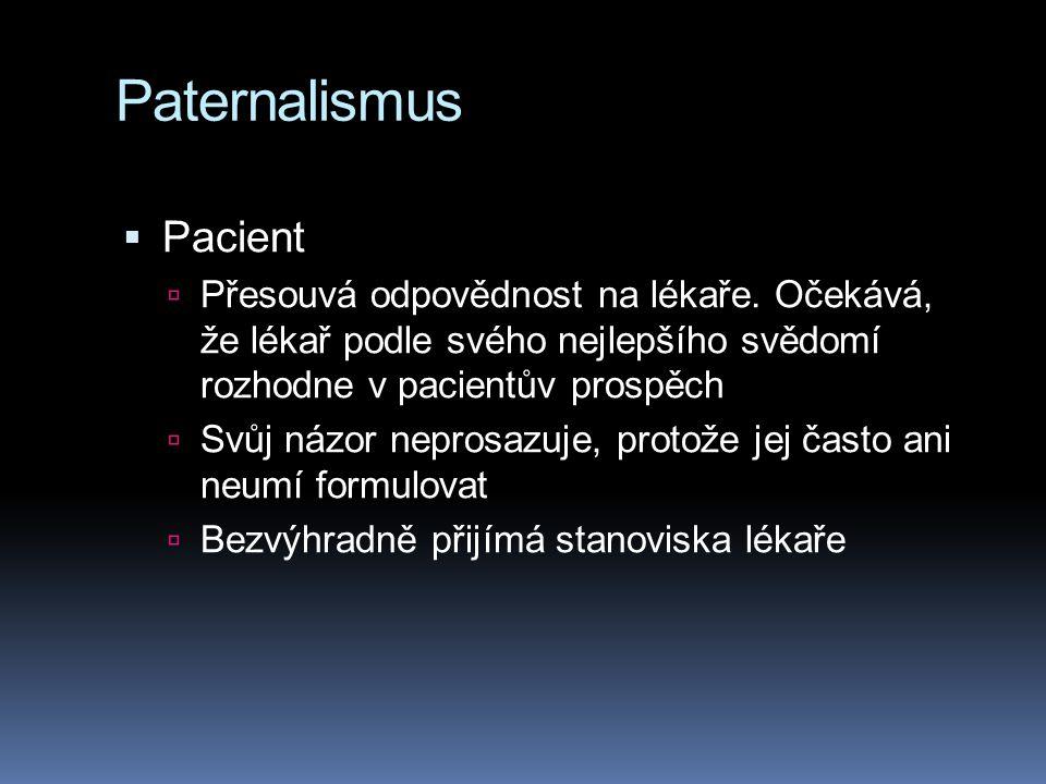 Paternalismus  Pacient  Přesouvá odpovědnost na lékaře. Očekává, že lékař podle svého nejlepšího svědomí rozhodne v pacientův prospěch  Svůj názor
