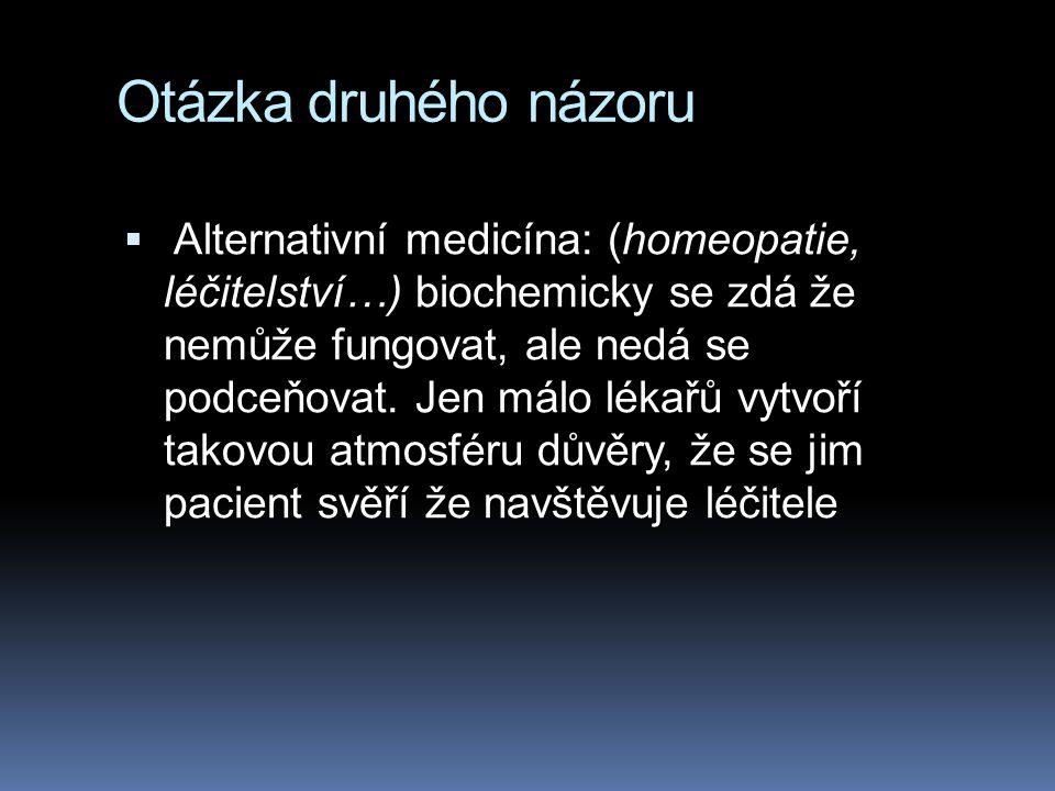Otázka druhého názoru  Alternativní medicína: (homeopatie, léčitelství…) biochemicky se zdá že nemůže fungovat, ale nedá se podceňovat. Jen málo léka