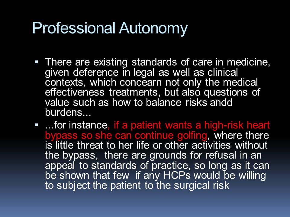 Professional Autonomy  There are existing standards of care in medicine, given deference in legal as well as clinical contexts, which concearn not on