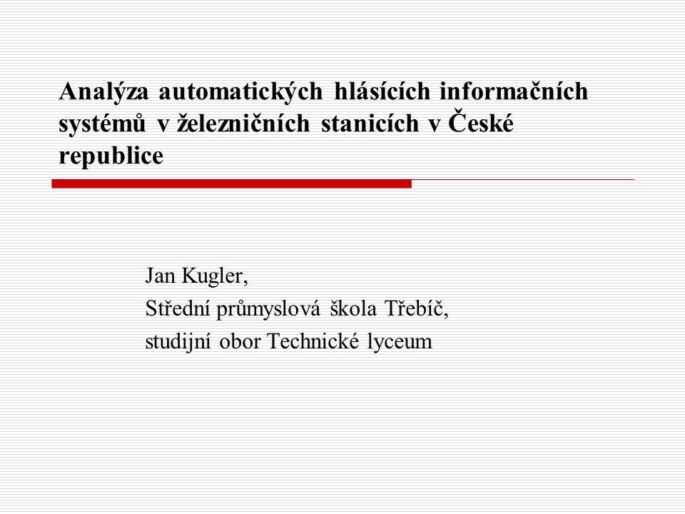 Analýza automatických hlásících informačních systémů v železničních stanicích v České republice Jan Kugler, Střední průmyslová škola Třebíč, studijní