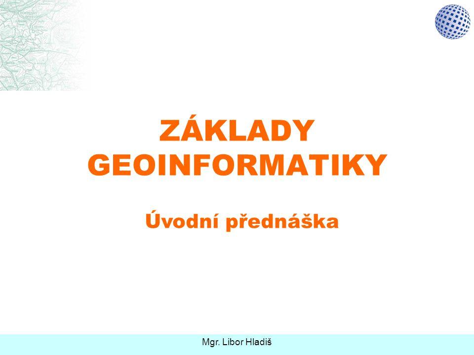 ZÁKLADY GEOINFORMATIKY Úvodní přednáška Mgr. Libor Hladiš