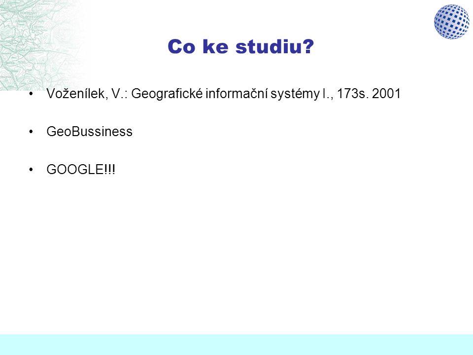 Co ke studiu? Voženílek, V.: Geografické informační systémy I., 173s. 2001 GeoBussiness GOOGLE!!!