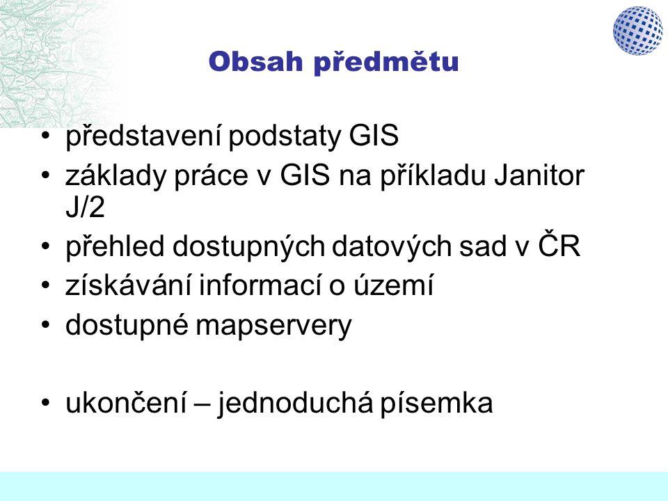 Obsah předmětu představení podstaty GIS základy práce v GIS na příkladu Janitor J/2 přehled dostupných datových sad v ČR získávání informací o území d
