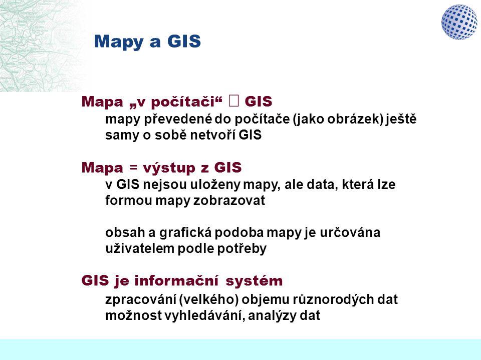 """Mapy a GIS Mapa """"v počítači""""  GIS mapy převedené do počítače (jako obrázek) ještě samy o sobě netvoří GIS Mapa = výstup z GIS v GIS nejsou uloženy ma"""