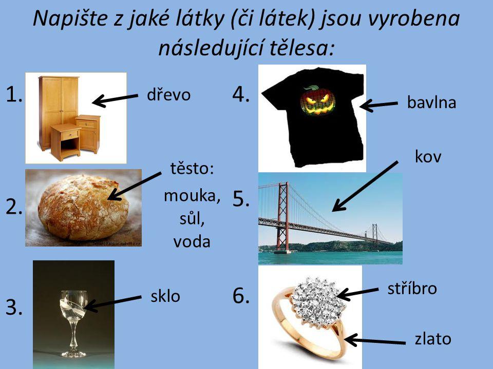 Napište z jaké látky (či látek) jsou vyrobena následující tělesa: 1.4. 3. 2. 6. 5. dřevo těsto: sklo mouka, sůl, voda bavlna kov zlato stříbro