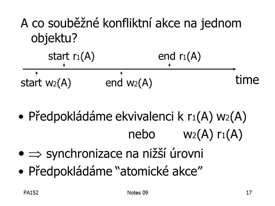 PA152Notes 0917 Předpokládáme ekvivalenci k r 1 (A) w 2 (A) nebow 2 (A) r 1 (A)  synchronizace na nižší úrovni Předpokládáme atomické akce A co souběžné konfliktní akce na jednom objektu.