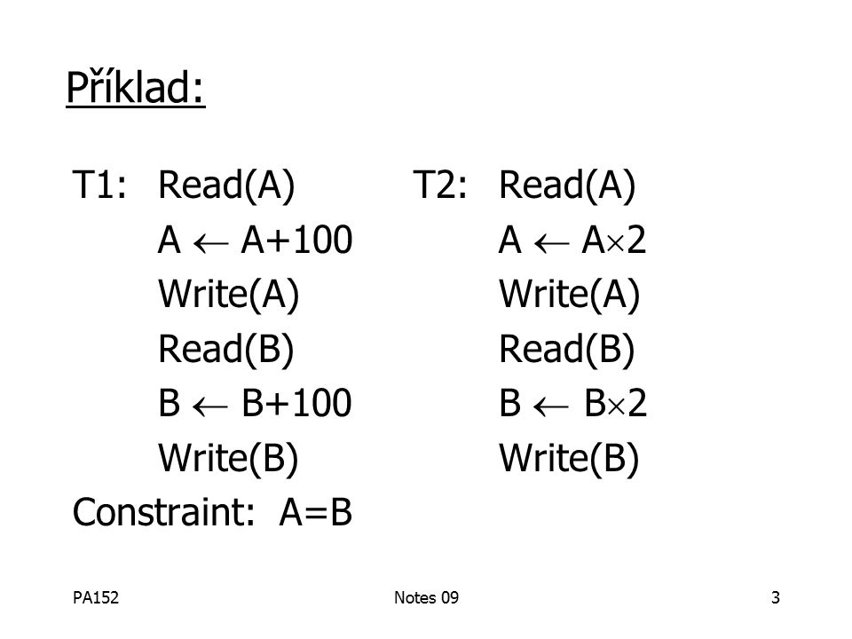 PA152Notes 0914 Pojmy Transakce: posloupnost akcí r i (x), w i (x) Konfliktní akce: r 1(A) w 2(A) w 1(A) w 2(A) r 1(A) w 2(A) Rozvrh: reprezentuje chronologické upspořádání, ve kterém mají být akce vyhodnoceny Sériový rozvrh: bez prolínání akcí transakcí