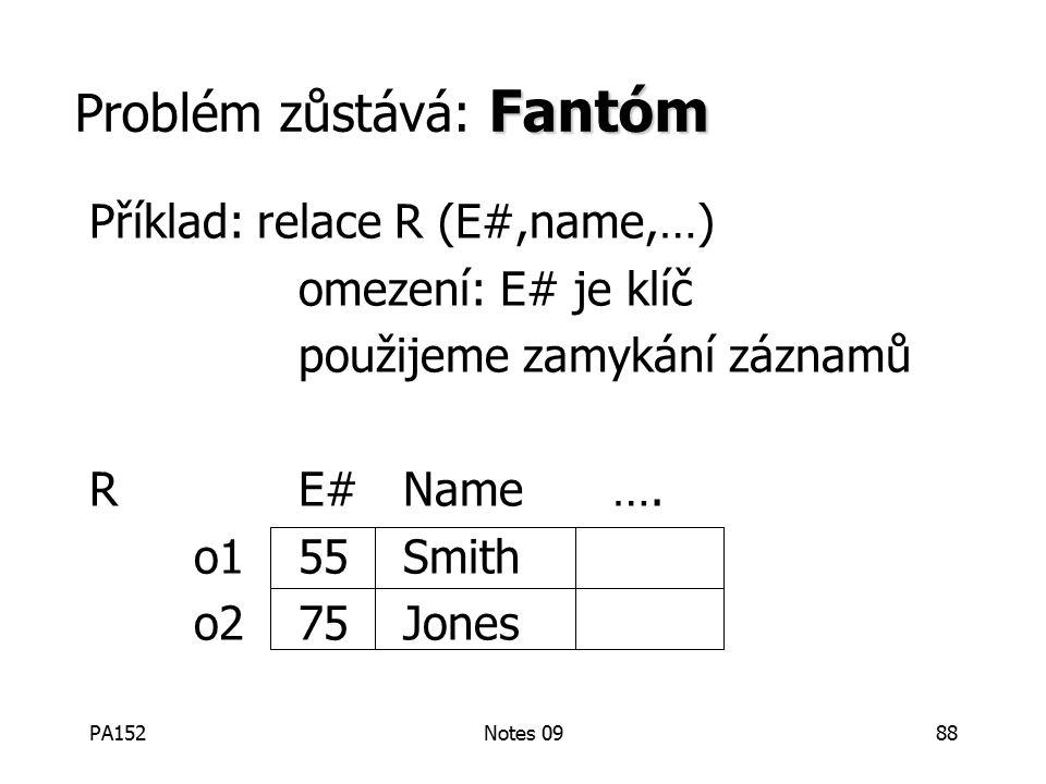 PA152Notes 0988 Fantóm Problém zůstává: Fantóm Příklad: relace R (E#,name,…) omezení: E# je klíč použijeme zamykání záznamů RE#Name….