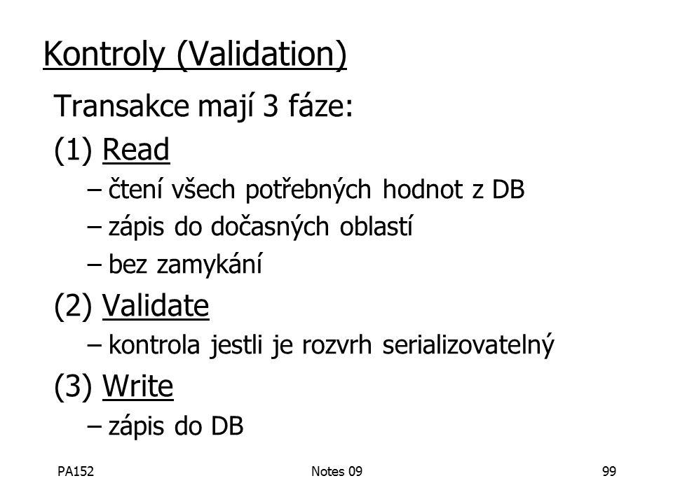 PA152Notes 0999 Kontroly (Validation) Transakce mají 3 fáze: (1) Read –čtení všech potřebných hodnot z DB –zápis do dočasných oblastí –bez zamykání (2) Validate –kontrola jestli je rozvrh serializovatelný (3) Write –zápis do DB