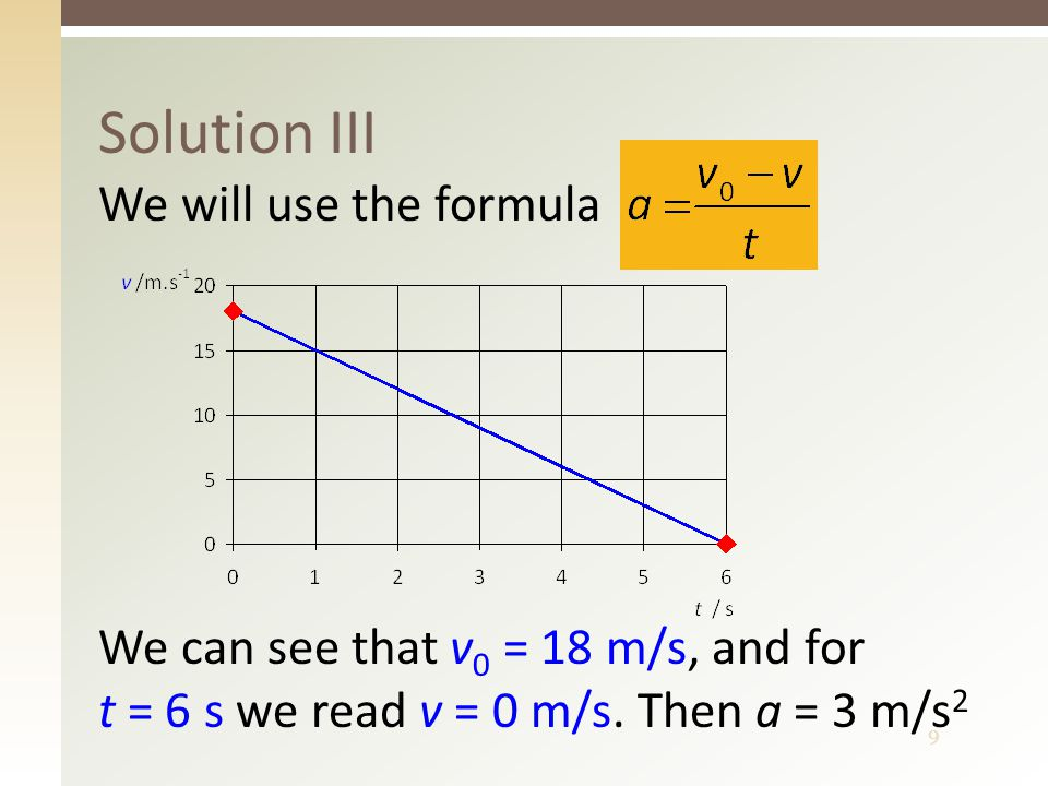 9 Solution III We will use the formula We can see that v 0 = 18 m/s, and for t = 6 s we read v = 0 m/s.