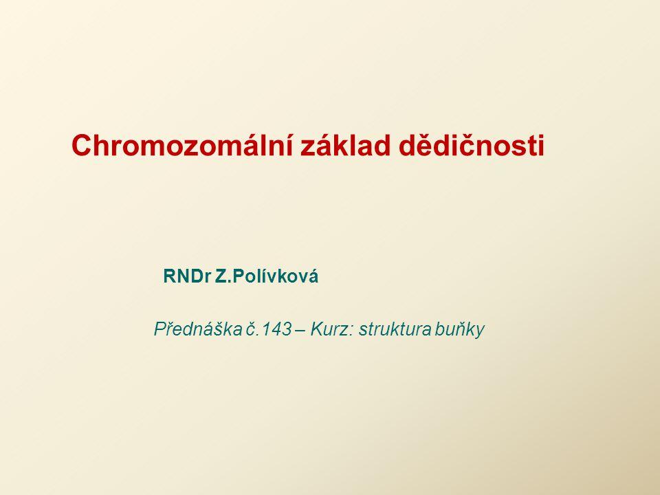 Chromozomální základ dědičnosti RNDr Z.Polívková Přednáška č.143 – Kurz: struktura buňky