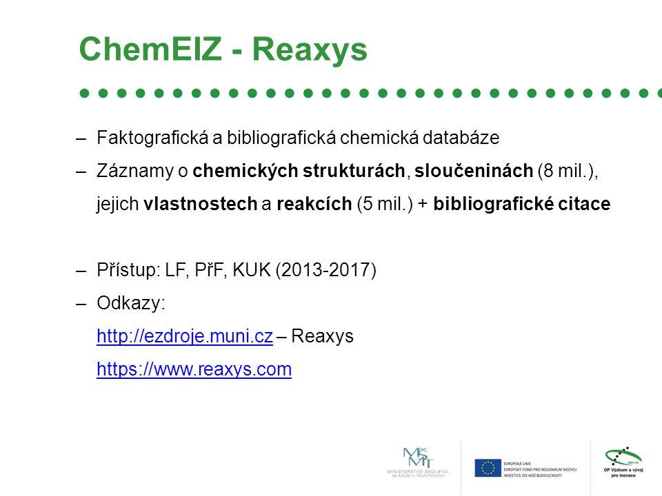 ChemEIZ - Reaxys –Faktografická a bibliografická chemická databáze –Záznamy o chemických strukturách, sloučeninách (8 mil.), jejich vlastnostech a reakcích (5 mil.) + bibliografické citace –Přístup: LF, PřF, KUK (2013-2017) –Odkazy: http://ezdroje.muni.czhttp://ezdroje.muni.cz – Reaxys https://www.reaxys.com