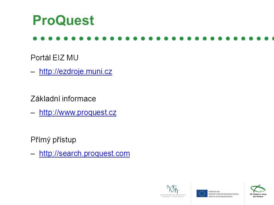 ProQuest Portál EIZ MU –http://ezdroje.muni.czhttp://ezdroje.muni.cz Základní informace –http://www.proquest.czhttp://www.proquest.cz Přímý přístup –http://search.proquest.comhttp://search.proquest.com