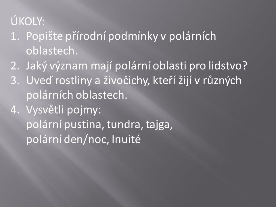 ÚKOLY: 1.Popište přírodní podmínky v polárních oblastech. 2.Jaký význam mají polární oblasti pro lidstvo? 3.Uveď rostliny a živočichy, kteří žijí v rů