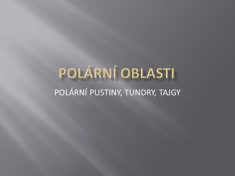 POLÁRNÍ PUSTINY, TUNDRY, TAJGY