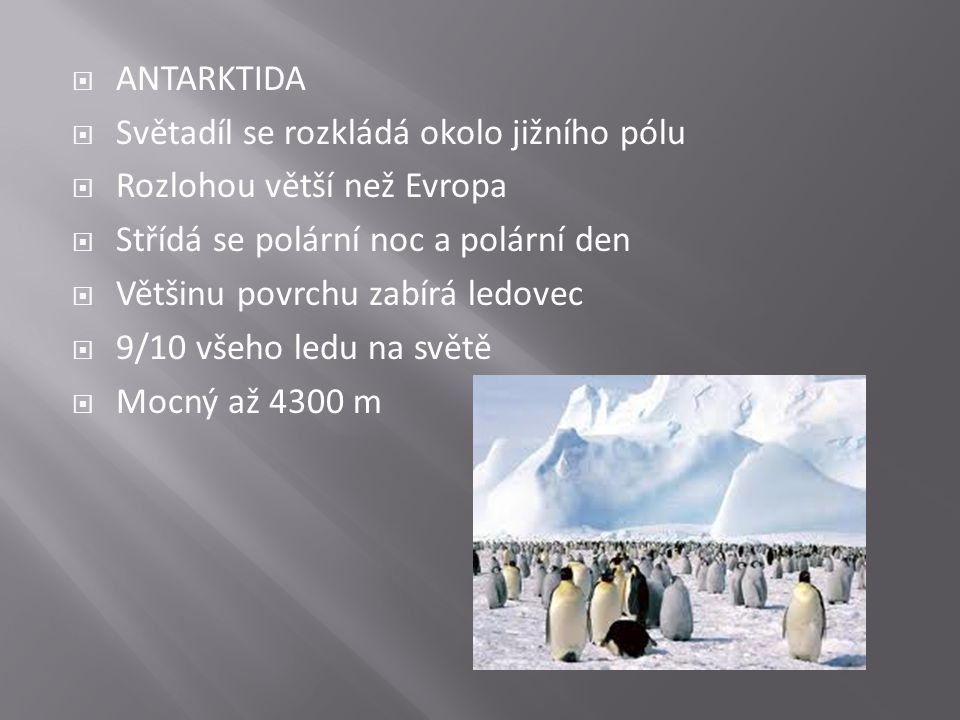 ANTARKTIDA  Světadíl se rozkládá okolo jižního pólu  Rozlohou větší než Evropa  Střídá se polární noc a polární den  Většinu povrchu zabírá ledo