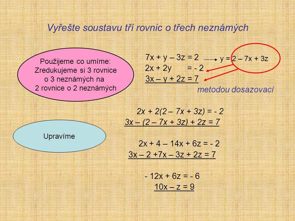 Vyřešte soustavu tří rovnic o třech neznámých 7x + y – 3z = 2 2x + 2y = - 2 3x – y + 2z = 7 metodou dosazovací 2x + 2(2 – 7x + 3z) = - 2 3x – (2 – 7x + 3z) + 2z = 7 2x + 4 – 14x + 6z = - 2 3x – 2 +7x – 3z + 2z = 7 - 12x + 6z = - 6 10x – z = 9 Použijeme co umíme: Zredukujeme si 3 rovnice o 3 neznámých na 2 rovnice o 2 neznámých Upravíme y = 2 – 7x + 3z