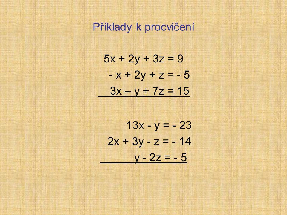 Příklady k procvičení 5x + 2y + 3z = 9 - x + 2y + z = - 5 3x – y + 7z = 15 13x - y = - 23 2x + 3y - z = - 14 y - 2z = - 5