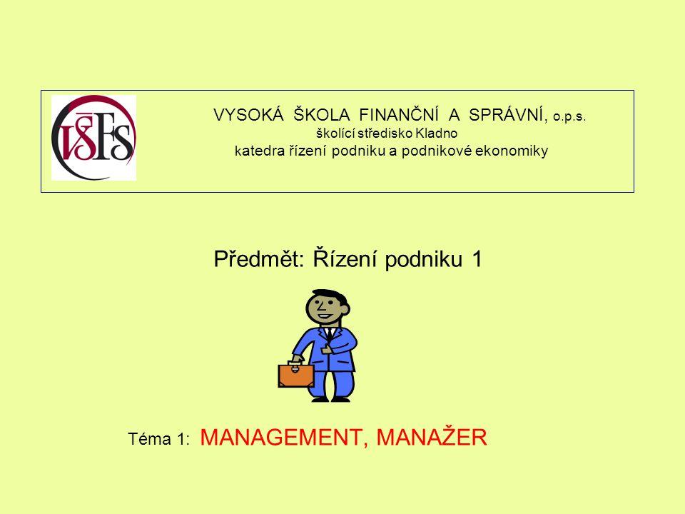 Předmět: Řízení podniku 1 Téma 1: MANAGEMENT, MANAŽER VYSOKÁ ŠKOLA FINANČNÍ A SPRÁVNÍ, o.p.s. školící středisko Kladno k atedra řízení podniku a podni