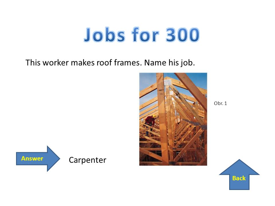 Back Answer This worker makes roof frames. Name his job. Carpenter Obr. 1