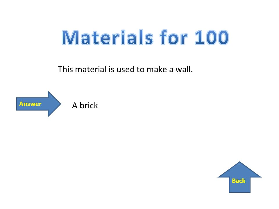 Back Answer This material is used to make a wall. A brick
