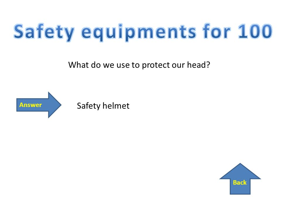 Back Answer What do we use to protect our head Safety helmet