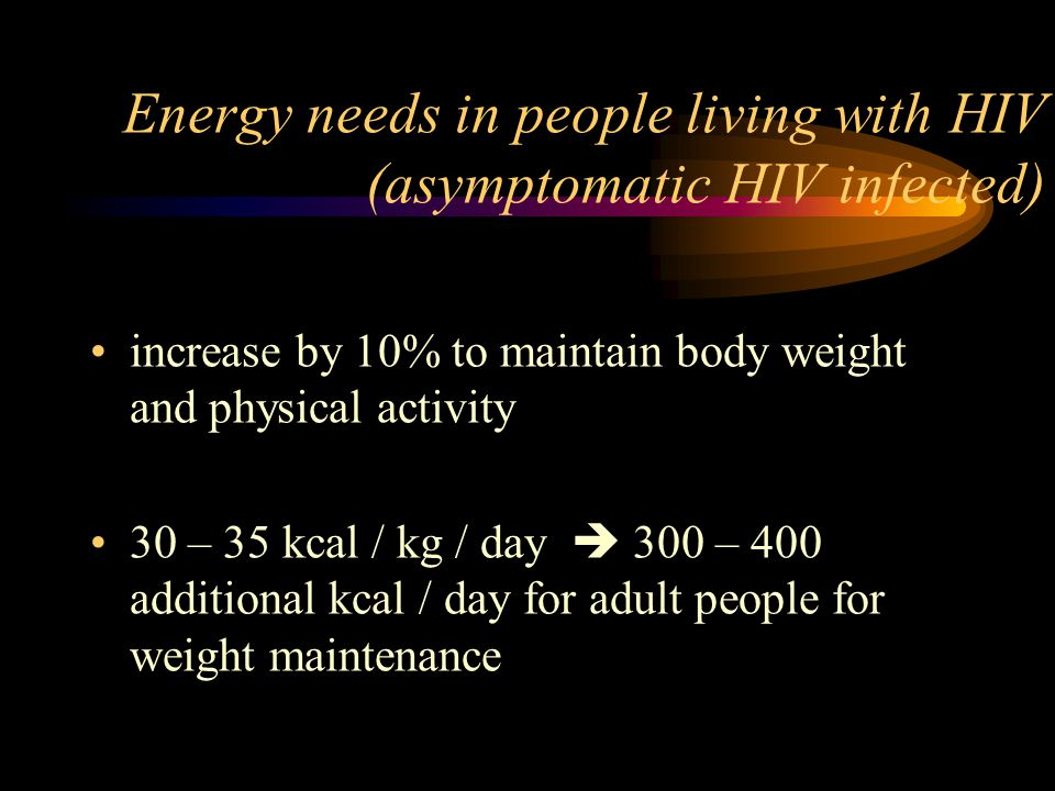 Energy needs in people living with HIV (symptomatic HIV, and subsequently during AIDS) increase by 20 – 30% to maintain body weight for weight gain, increase by 30 – 50 %   35 – 40 kcal/kg/day acute infection: 40 – 50 kcal/kg/day in adult people