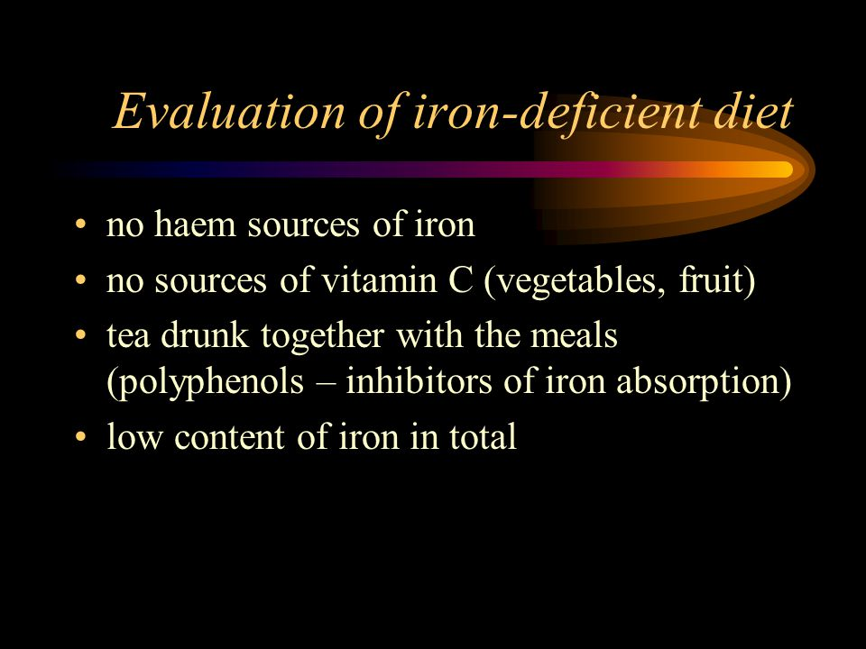 Evaluation of iron-deficient diet no haem sources of iron no sources of vitamin C (vegetables, fruit) tea drunk together with the meals (polyphenols – inhibitors of iron absorption) low content of iron in total