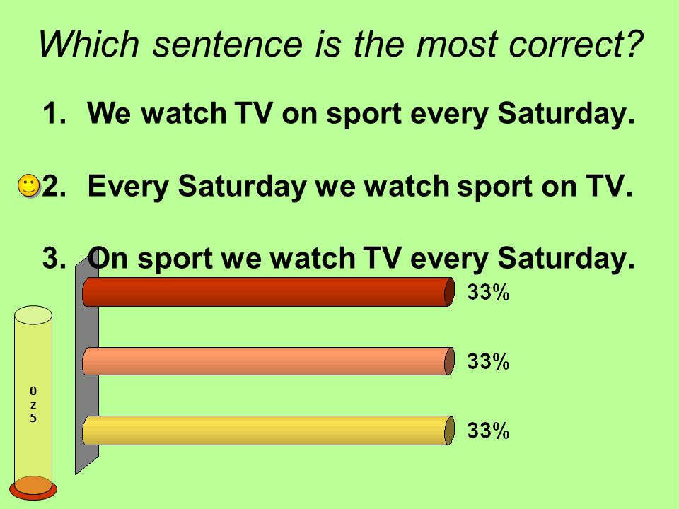Which sentence is the most correct.1.We watch TV on sport every Saturday.