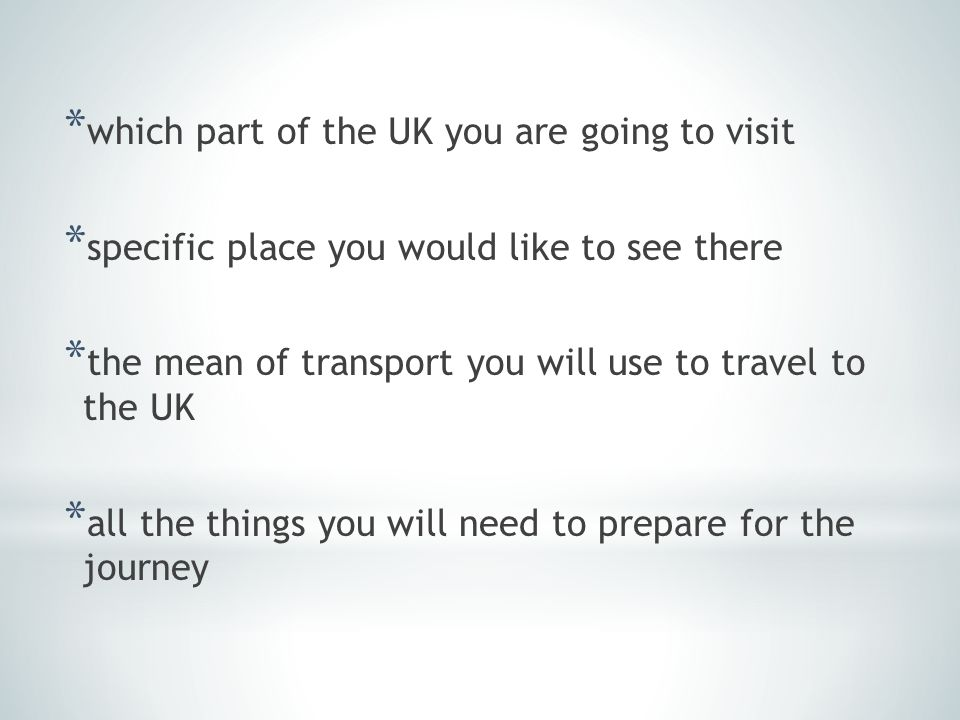 * which part of the UK you are going to visit * specific place you would like to see there * the mean of transport you will use to travel to the UK * all the things you will need to prepare for the journey