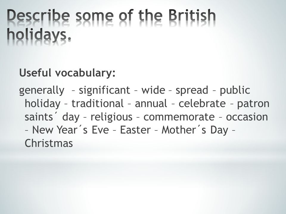 Useful vocabulary: generally – significant – wide – spread – public holiday – traditional – annual – celebrate – patron saints´ day – religious – commemorate – occasion – New Year´s Eve – Easter – Mother´s Day – Christmas