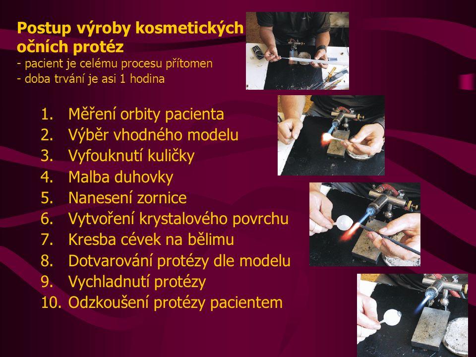 Postup výroby kosmetických očních protéz - pacient je celému procesu přítomen - doba trvání je asi 1 hodina 1.Měření orbity pacienta 2.Výběr vhodného modelu 3.Vyfouknutí kuličky 4.Malba duhovky 5.Nanesení zornice 6.Vytvoření krystalového povrchu 7.Kresba cévek na bělimu 8.Dotvarování protézy dle modelu 9.Vychladnutí protézy 10.Odzkoušení protézy pacientem