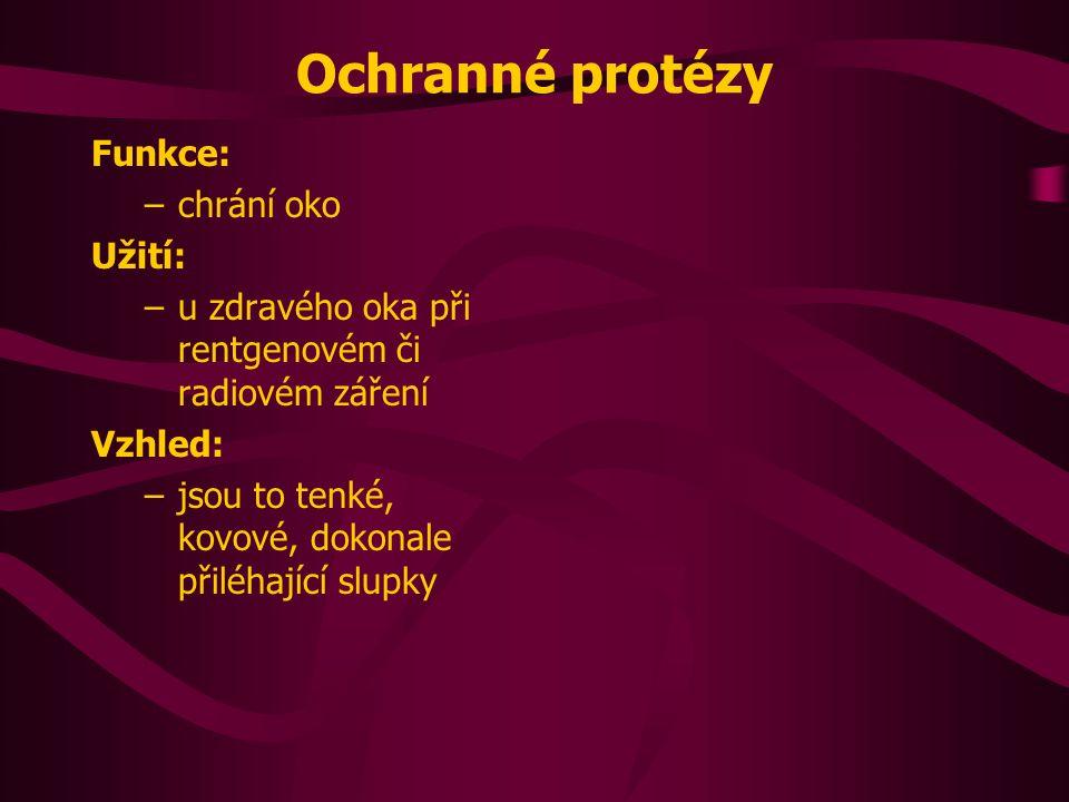 Ochranné protézy Funkce: –chrání oko Užití: –u zdravého oka při rentgenovém či radiovém záření Vzhled: –jsou to tenké, kovové, dokonale přiléhající sl