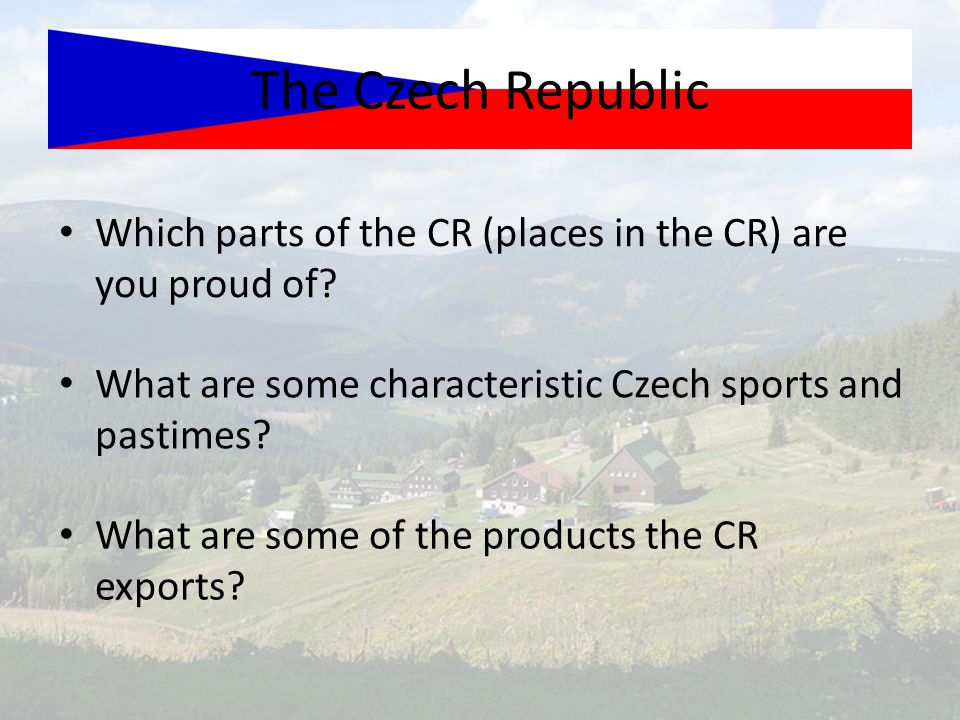 Which parts of the CR (places in the CR) are you proud of? What are some characteristic Czech sports and pastimes? What are some of the products the C