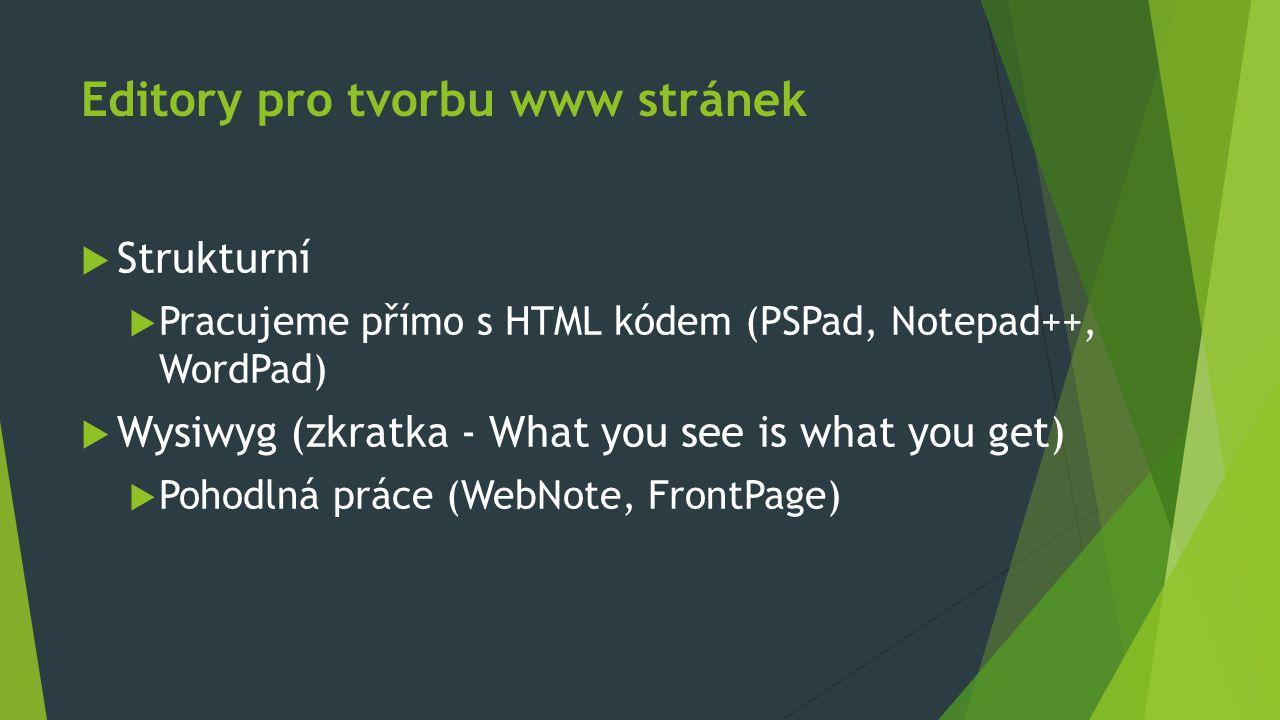 Editory pro tvorbu www stránek  Strukturní  Pracujeme přímo s HTML kódem (PSPad, Notepad++, WordPad)  Wysiwyg (zkratka - What you see is what you get)  Pohodlná práce (WebNote, FrontPage)